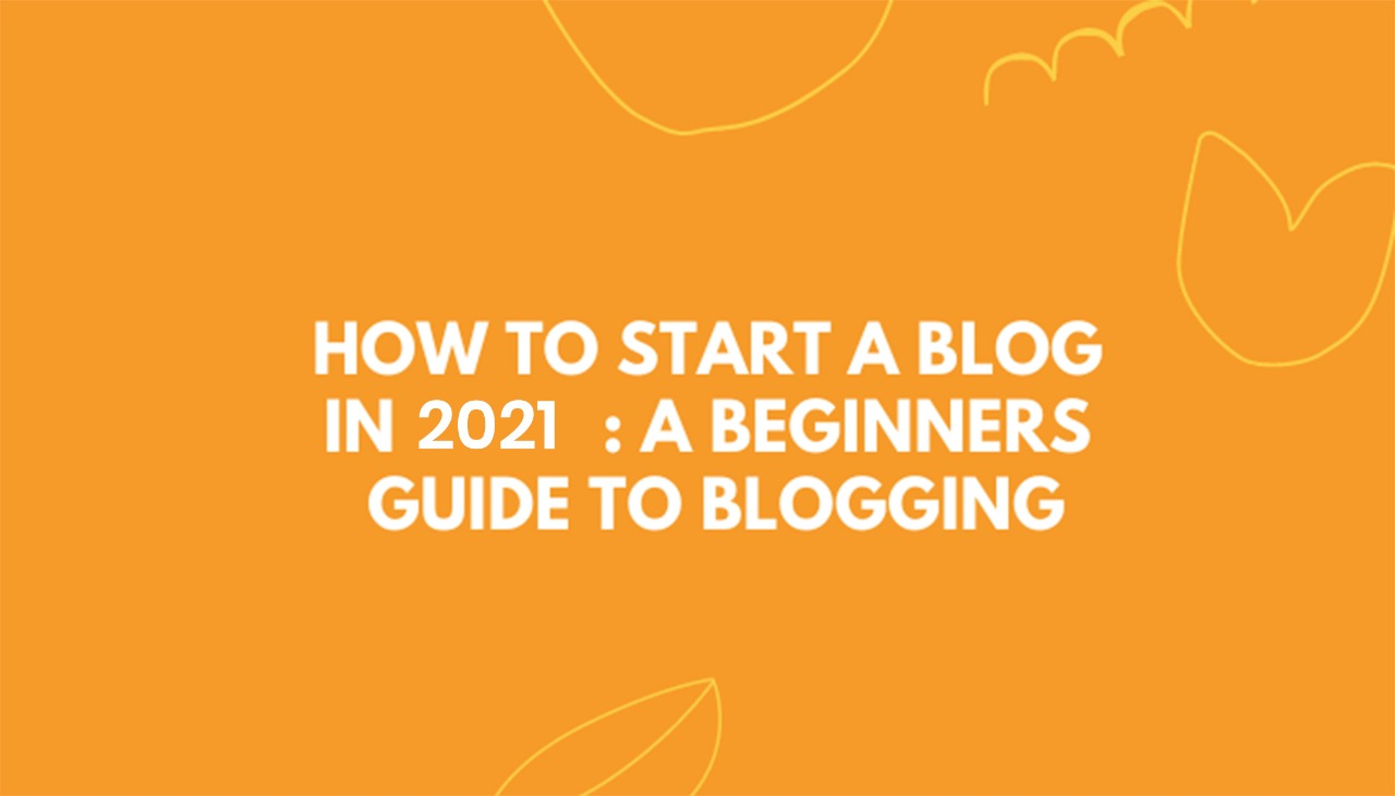 How To Start a Blog In 2021: A Beginners Guide To Blogging